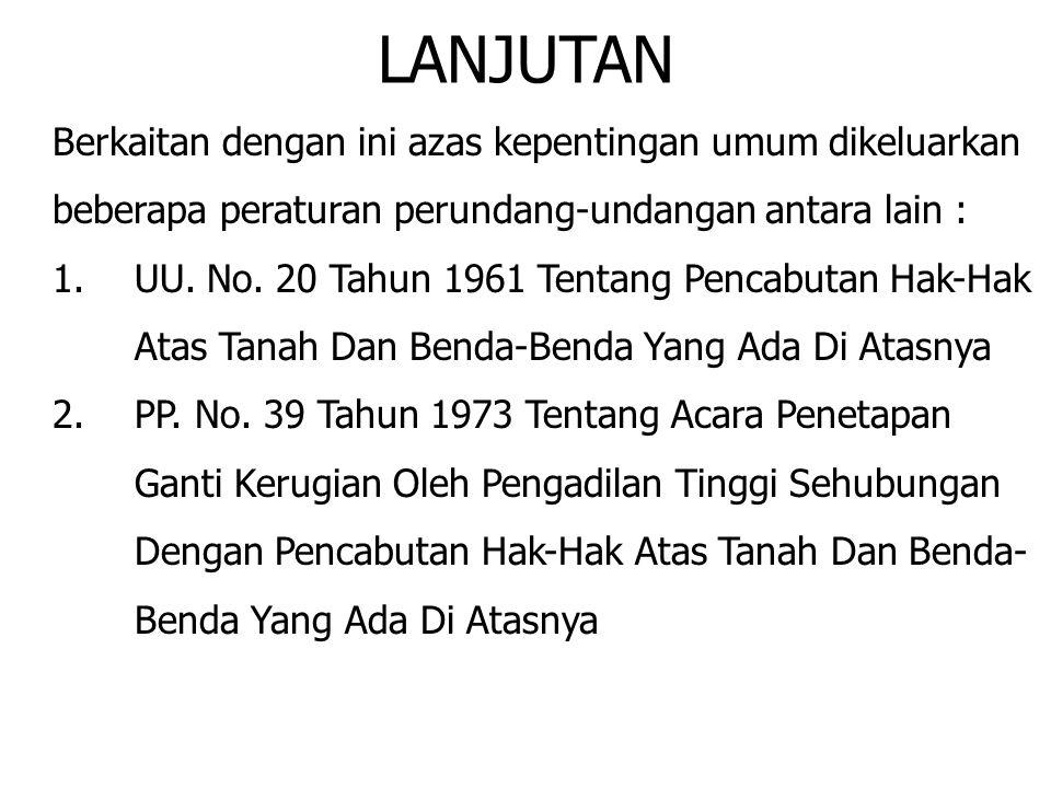 LANJUTAN Berkaitan dengan ini azas kepentingan umum dikeluarkan beberapa peraturan perundang-undangan antara lain : 1.UU. No. 20 Tahun 1961 Tentang Pe