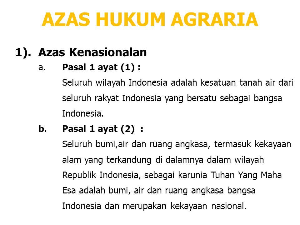 AZAS HUKUM AGRARIA 1).Azas Kenasionalan a.Pasal 1 ayat (1) : Seluruh wilayah Indonesia adalah kesatuan tanah air dari seluruh rakyat Indonesia yang be