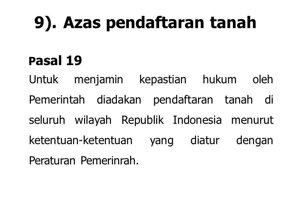 9).Azas pendaftaran tanah P asal 19 Untuk menjamin kepastian hukum oleh Pemerintah diadakan pendaftaran tanah di seluruh wilayah Republik Indonesia me