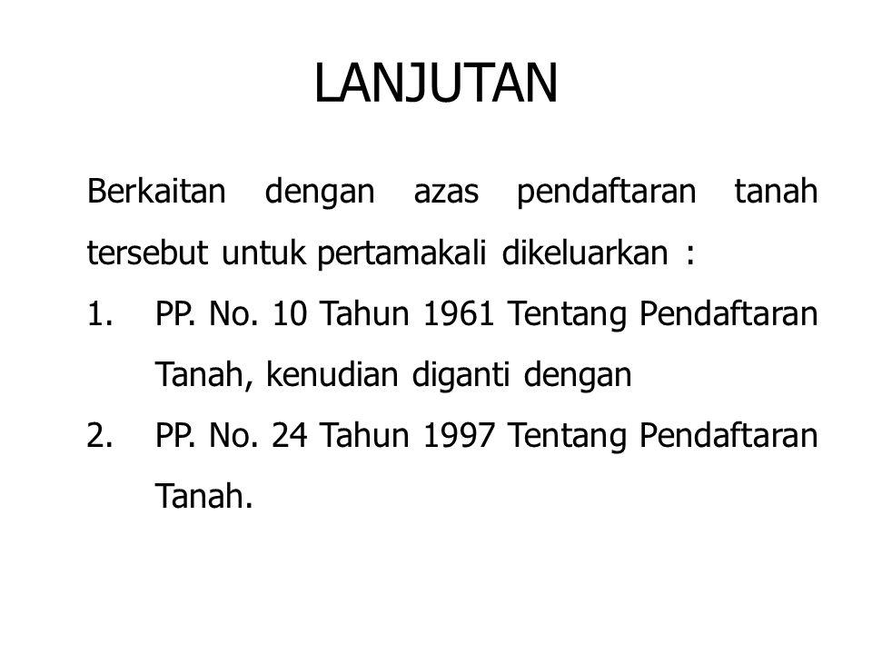 LANJUTAN Berkaitan dengan azas pendaftaran tanah tersebut untuk pertamakali dikeluarkan : 1.PP. No. 10 Tahun 1961 Tentang Pendaftaran Tanah, kenudian