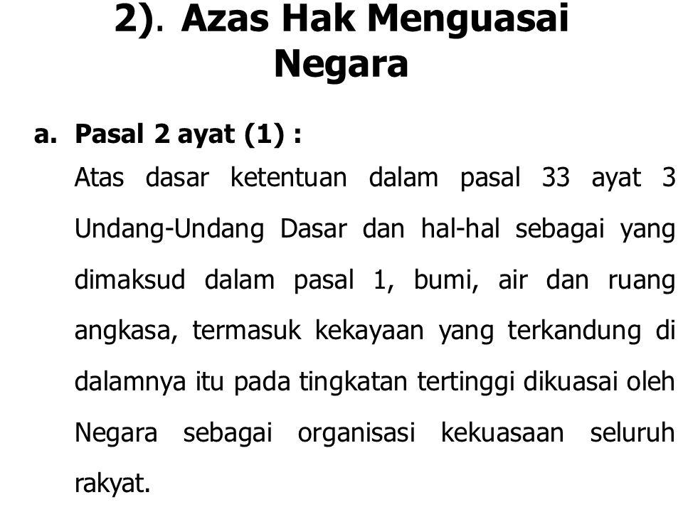 2).Azas Hak Menguasai Negara a.Pasal 2 ayat (1) : Atas dasar ketentuan dalam pasal 33 ayat 3 Undang-Undang Dasar dan hal-hal sebagai yang dimaksud dal