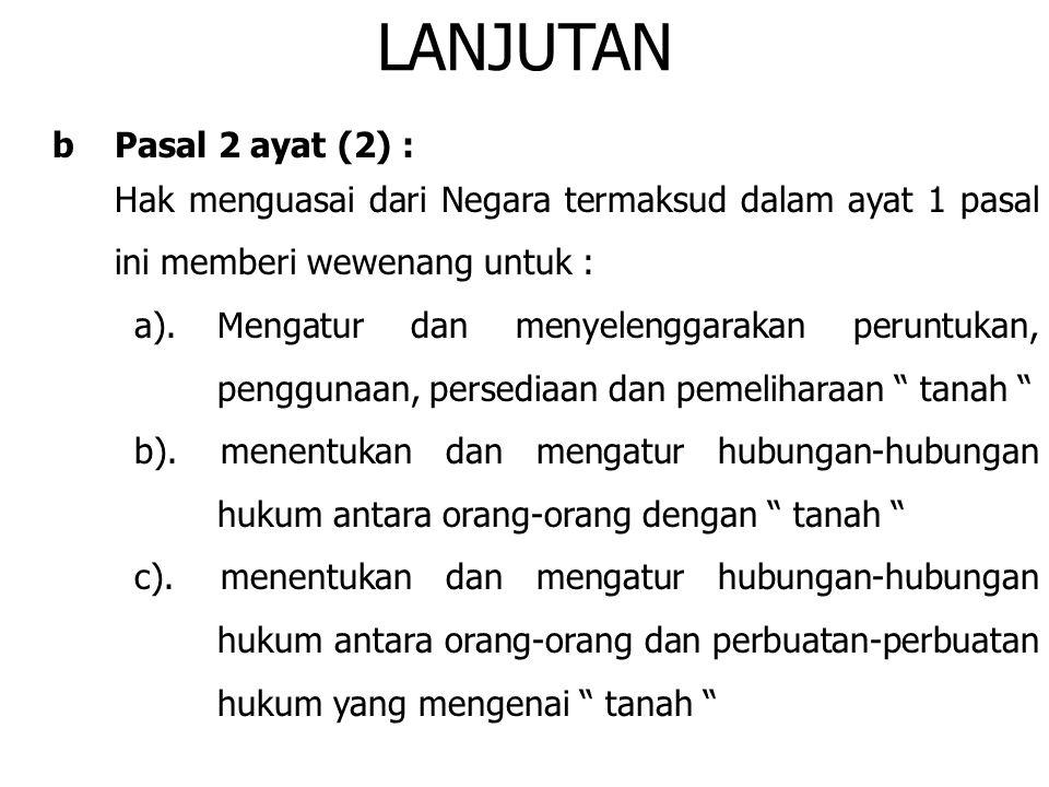 LANJUTAN bPasal 2 ayat (2) : Hak menguasai dari Negara termaksud dalam ayat 1 pasal ini memberi wewenang untuk : a).Mengatur dan menyelenggarakan peru