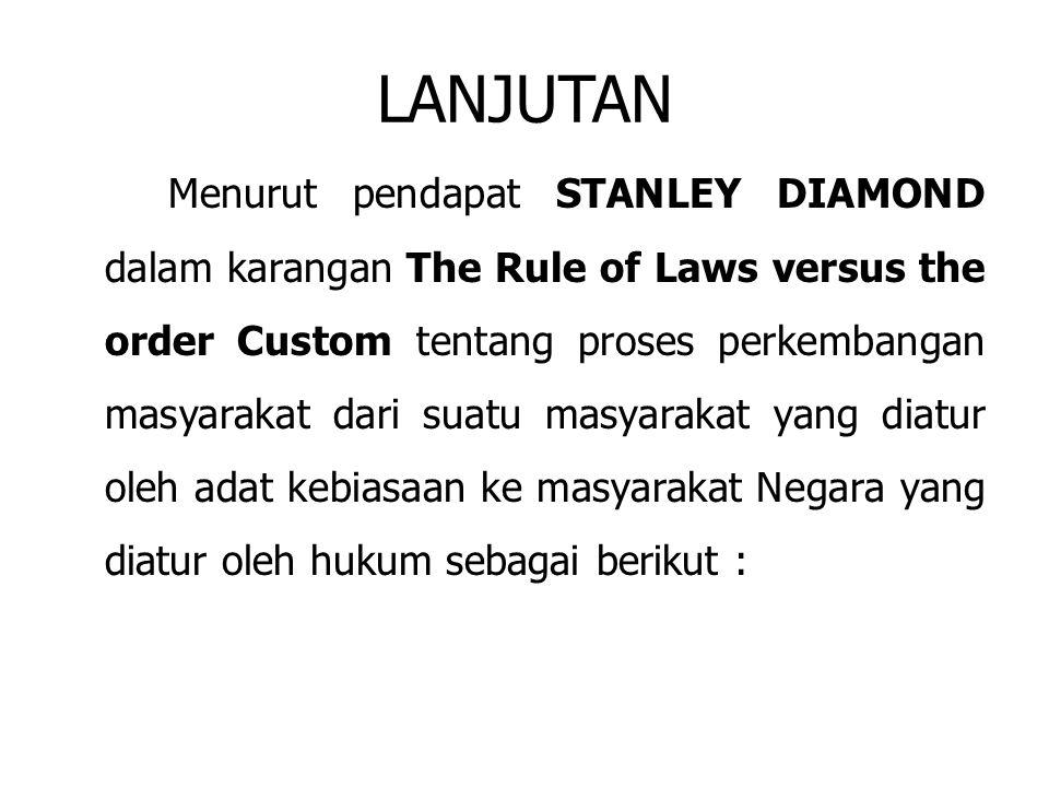 LANJUTAN Menurut pendapat STANLEY DIAMOND dalam karangan The Rule of Laws versus the order Custom tentang proses perkembangan masyarakat dari suatu ma