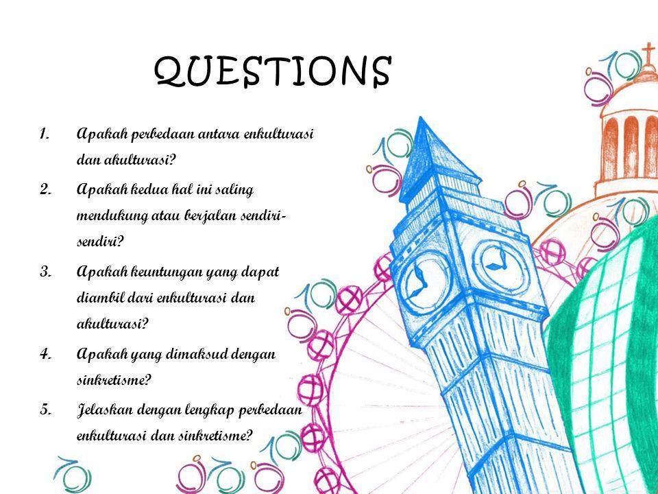 QUESTIONS 1.Apakah perbedaan antara enkulturasi dan akulturasi? 2.Apakah kedua hal ini saling mendukung atau berjalan sendiri- sendiri? 3.Apakah keunt