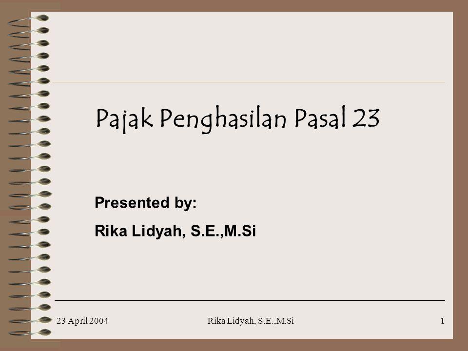 23 April 2004Rika Lidyah, S.E.,M.Si1 Pajak Penghasilan Pasal 23 Presented by: Rika Lidyah, S.E.,M.Si