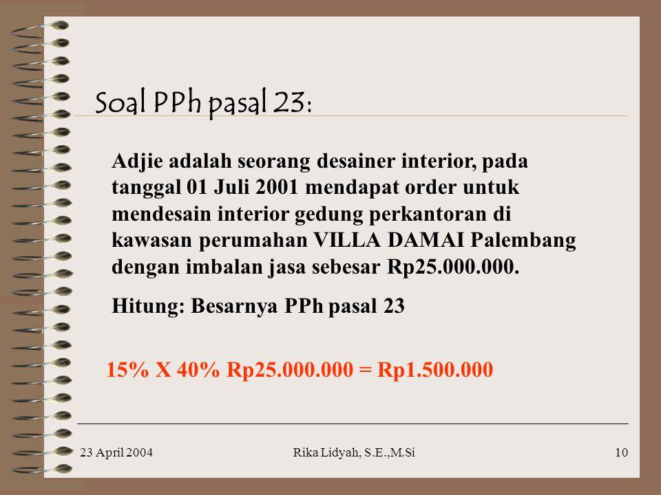 23 April 2004Rika Lidyah, S.E.,M.Si10 Soal PPh pasal 23: Adjie adalah seorang desainer interior, pada tanggal 01 Juli 2001 mendapat order untuk mendesain interior gedung perkantoran di kawasan perumahan VILLA DAMAI Palembang dengan imbalan jasa sebesar Rp25.000.000.