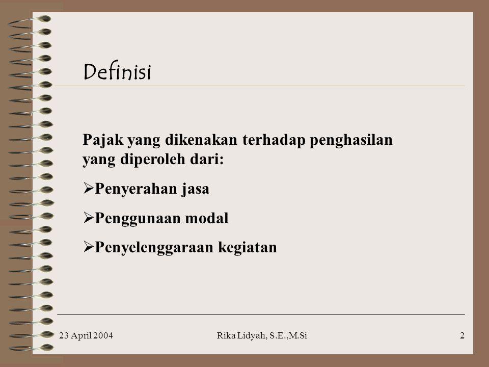 23 April 2004Rika Lidyah, S.E.,M.Si2 Definisi Pajak yang dikenakan terhadap penghasilan yang diperoleh dari:  Penyerahan jasa  Penggunaan modal  Penyelenggaraan kegiatan