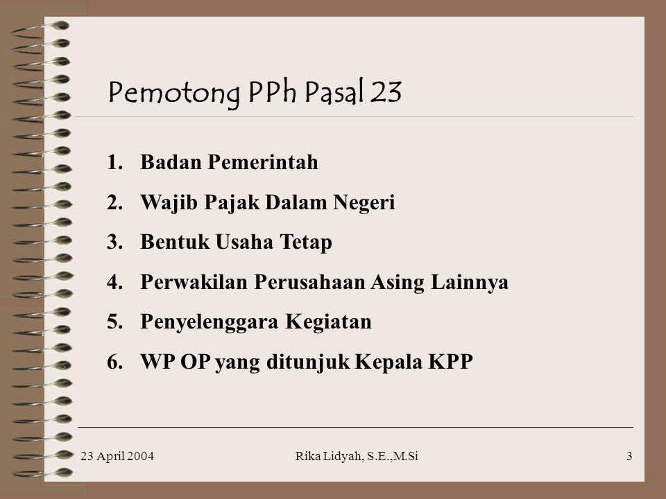 23 April 2004Rika Lidyah, S.E.,M.Si3 Pemotong PPh Pasal 23 1.Badan Pemerintah 2.Wajib Pajak Dalam Negeri 3.Bentuk Usaha Tetap 4.Perwakilan Perusahaan