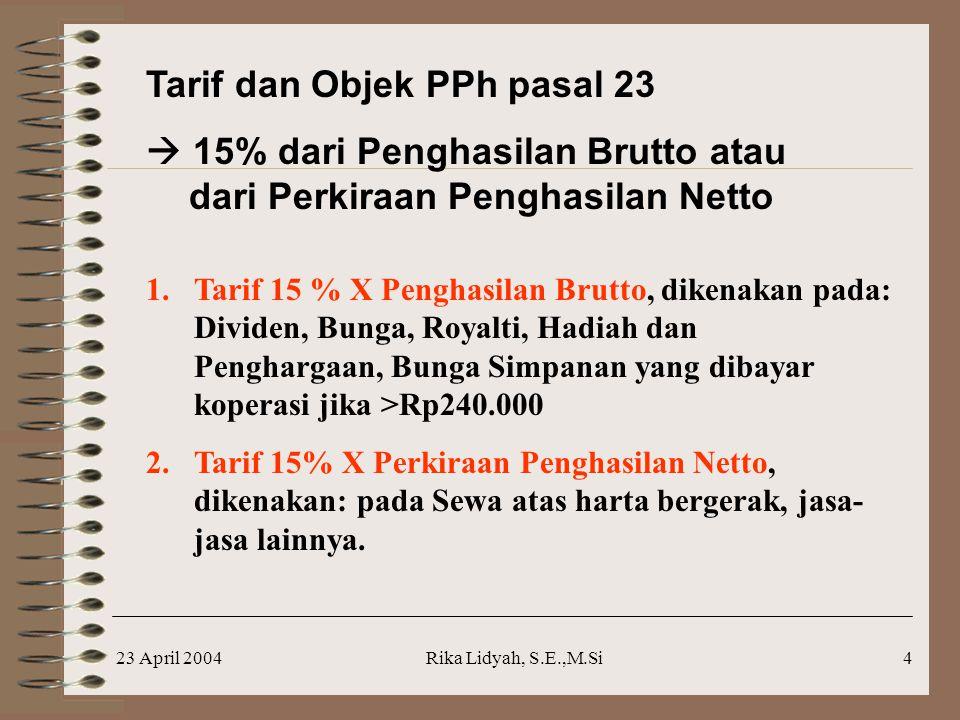 23 April 2004Rika Lidyah, S.E.,M.Si4 Tarif dan Objek PPh pasal 23  15% dari Penghasilan Brutto atau dari Perkiraan Penghasilan Netto 1.Tarif 15 % X P
