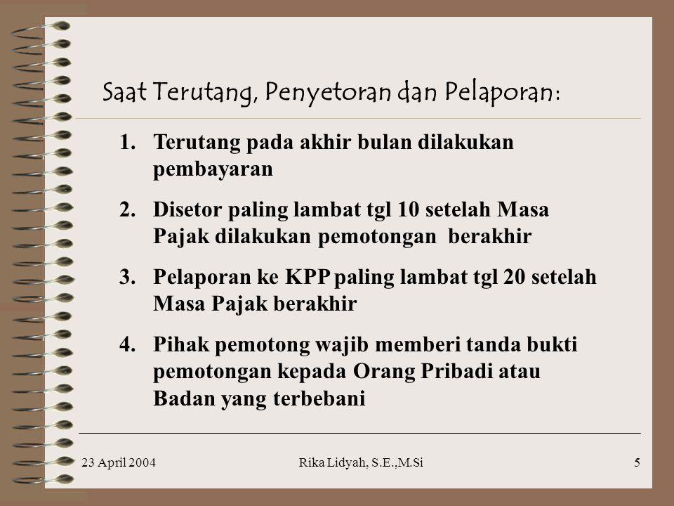 23 April 2004Rika Lidyah, S.E.,M.Si5 Saat Terutang, Penyetoran dan Pelaporan: 1.Terutang pada akhir bulan dilakukan pembayaran 2.Disetor paling lambat