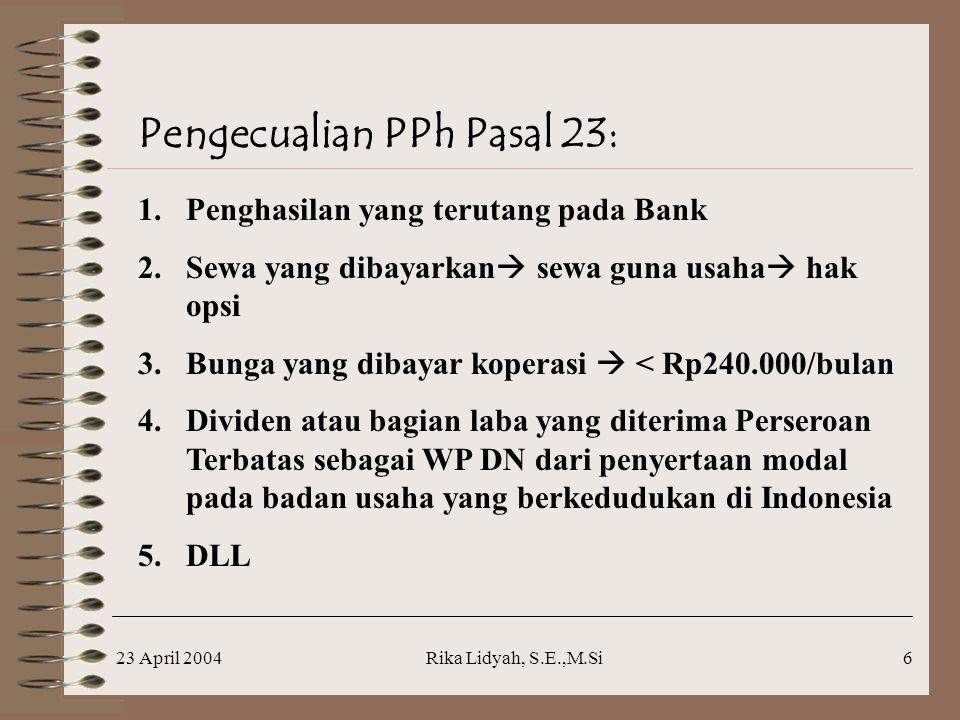 23 April 2004Rika Lidyah, S.E.,M.Si6 Pengecualian PPh Pasal 23: 1.Penghasilan yang terutang pada Bank 2.Sewa yang dibayarkan  sewa guna usaha  hak opsi 3.Bunga yang dibayar koperasi  < Rp240.000/bulan 4.Dividen atau bagian laba yang diterima Perseroan Terbatas sebagai WP DN dari penyertaan modal pada badan usaha yang berkedudukan di Indonesia 5.DLL