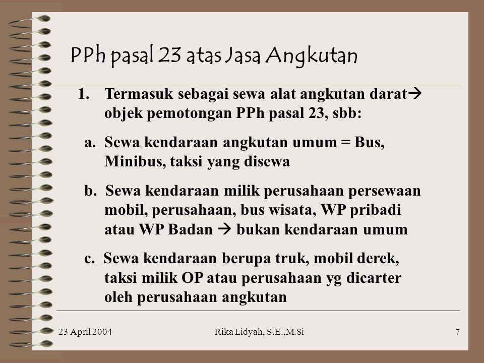 23 April 2004Rika Lidyah, S.E.,M.Si7 PPh pasal 23 atas Jasa Angkutan 1.Termasuk sebagai sewa alat angkutan darat  objek pemotongan PPh pasal 23, sbb: a.