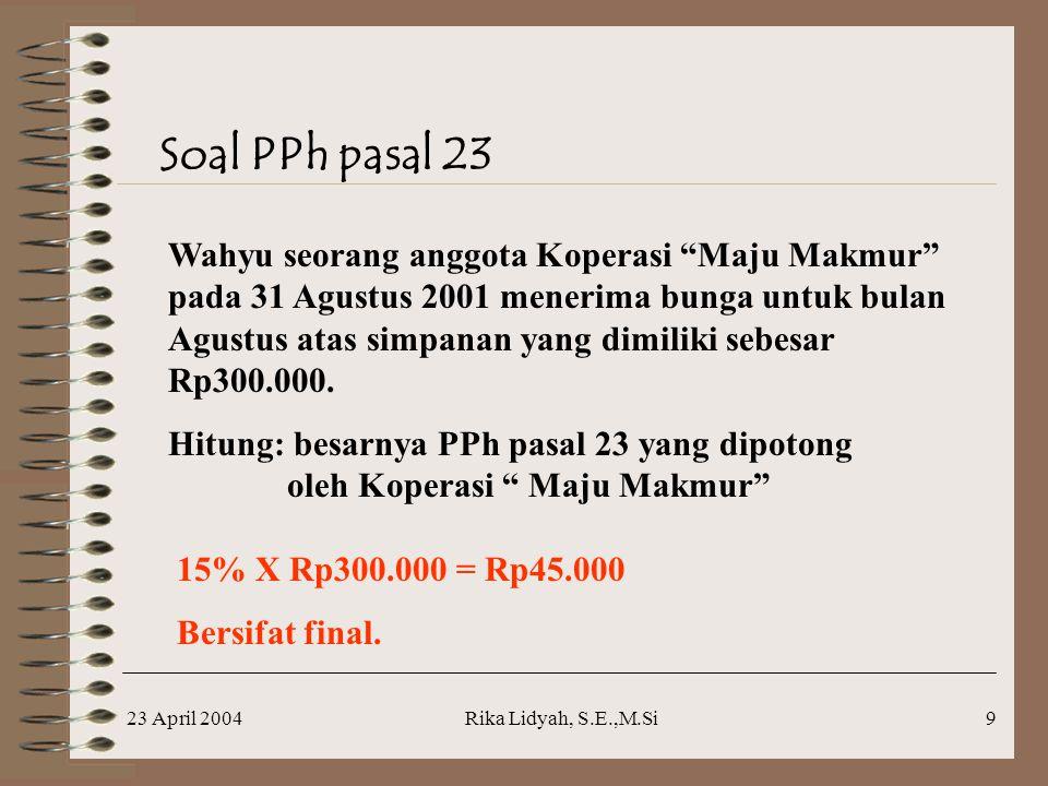 23 April 2004Rika Lidyah, S.E.,M.Si9 Soal PPh pasal 23 Wahyu seorang anggota Koperasi Maju Makmur pada 31 Agustus 2001 menerima bunga untuk bulan Agustus atas simpanan yang dimiliki sebesar Rp300.000.