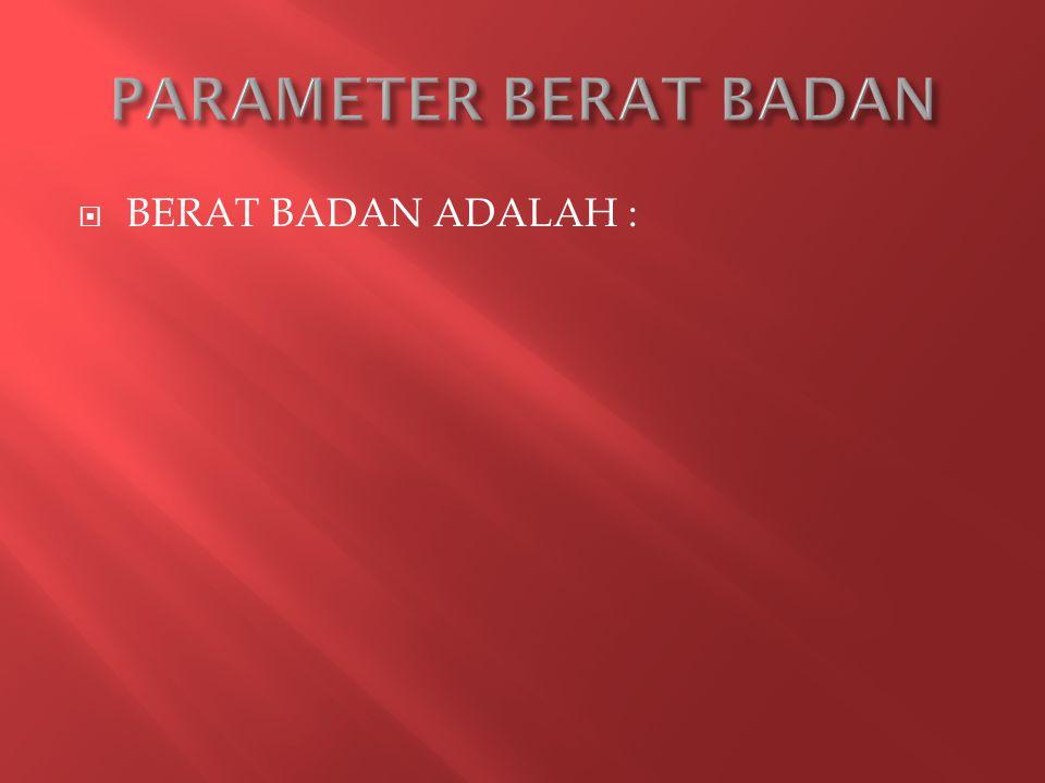  BERAT BADAN ADALAH :