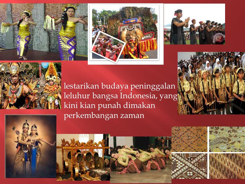 lestarikan budaya peninggalan leluhur bangsa Indonesia, yang kini kian punah dimakan perkembangan zaman