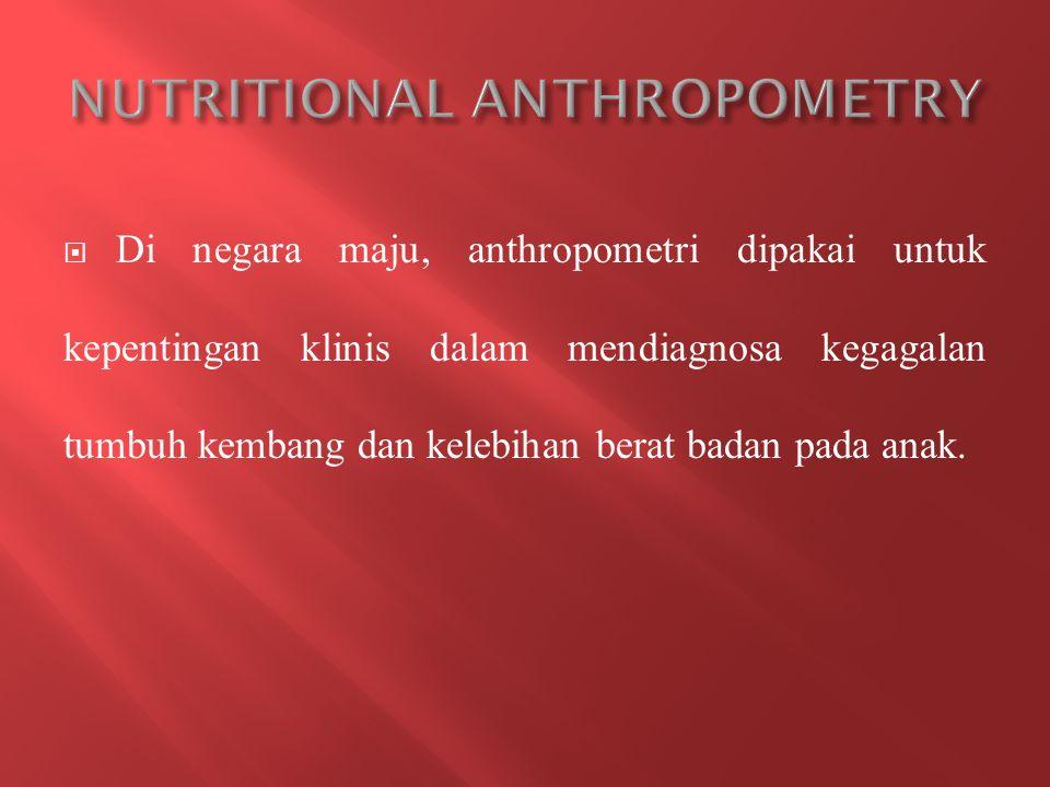 Di negara maju, anthropometri dipakai untuk kepentingan klinis dalam mendiagnosa kegagalan tumbuh kembang dan kelebihan berat badan pada anak.