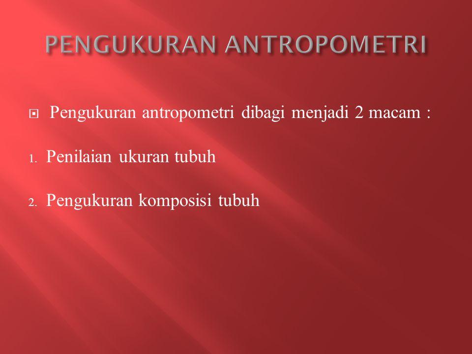  Pengukuran antropometri dibagi menjadi 2 macam : 1.