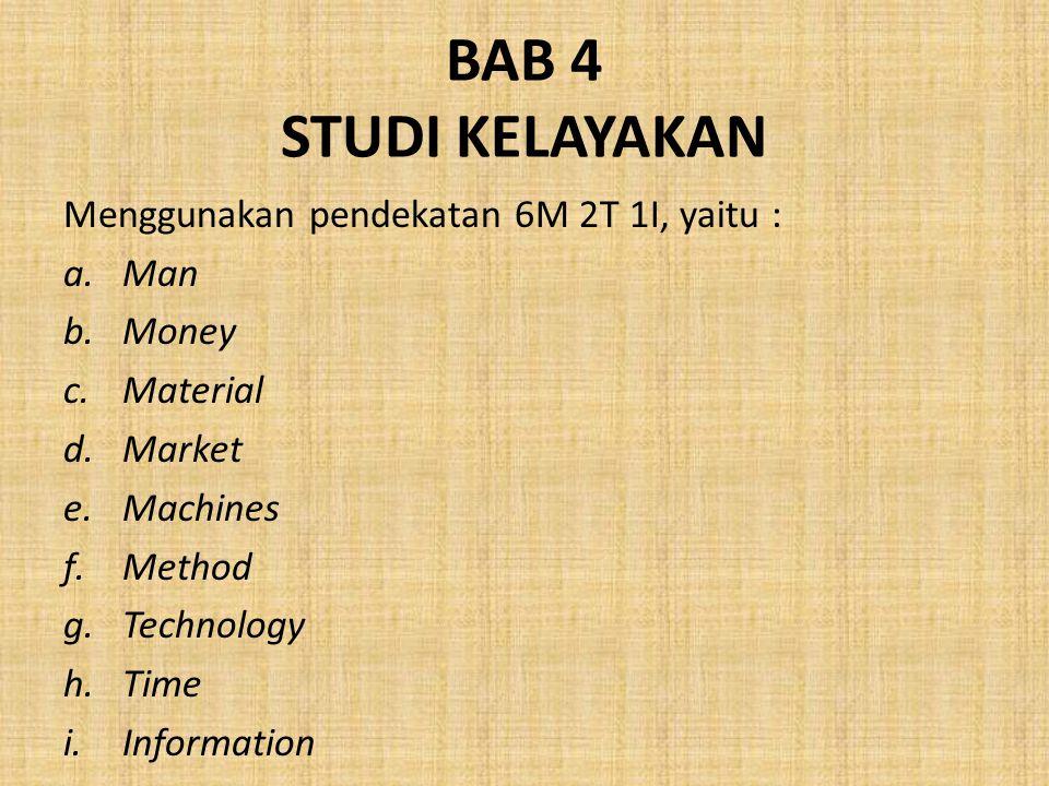 BAB 4 STUDI KELAYAKAN Menggunakan pendekatan 6M 2T 1I, yaitu : a.Man b.Money c.Material d.Market e.Machines f.Method g.Technology h.Time i.Information