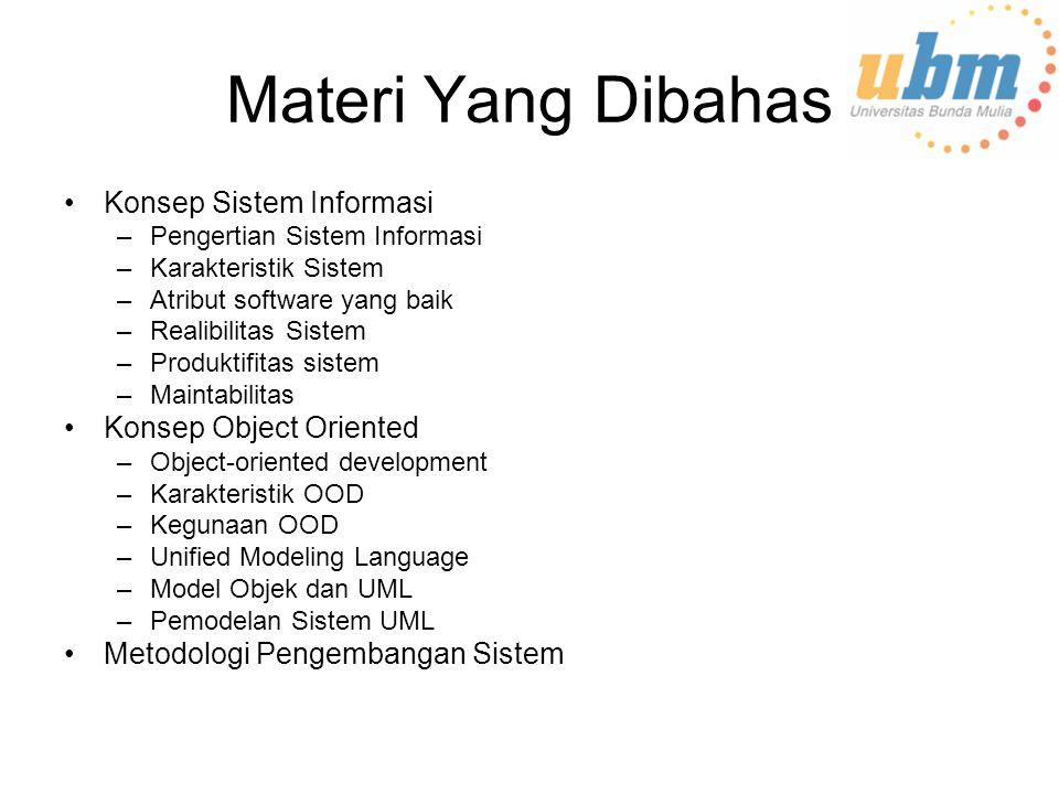 Materi Yang Dibahas Konsep Sistem Informasi –Pengertian Sistem Informasi –Karakteristik Sistem –Atribut software yang baik –Realibilitas Sistem –Produktifitas sistem –Maintabilitas Konsep Object Oriented –Object-oriented development –Karakteristik OOD –Kegunaan OOD –Unified Modeling Language –Model Objek dan UML –Pemodelan Sistem UML Metodologi Pengembangan Sistem