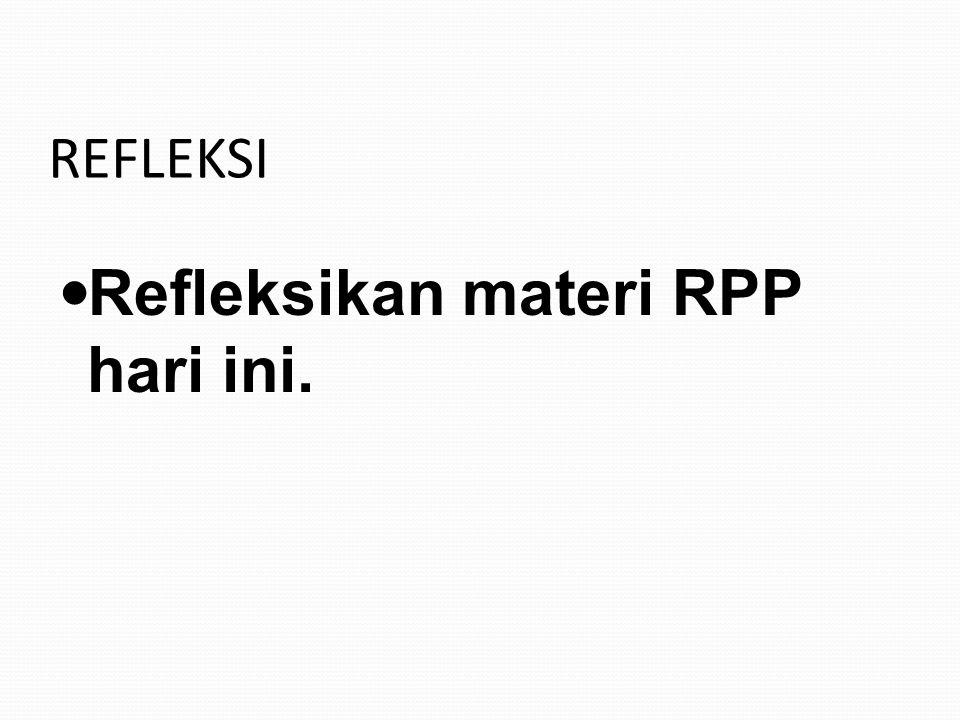 REFLEKSI Refleksikan materi RPP hari ini.