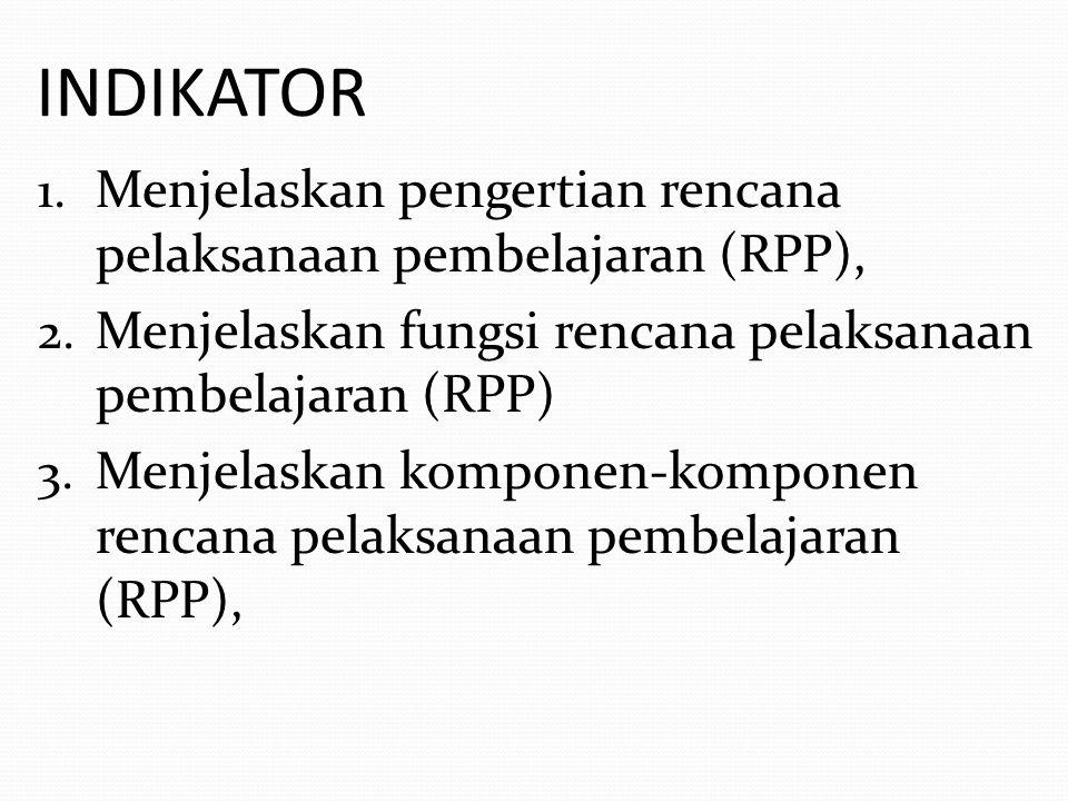 INDIKATOR 1. Menjelaskan pengertian rencana pelaksanaan pembelajaran (RPP), 2. Menjelaskan fungsi rencana pelaksanaan pembelajaran (RPP) 3. Menjelaska