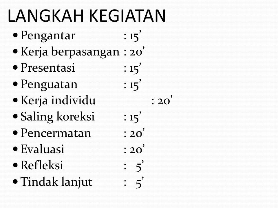 LANGKAH KEGIATAN Pengantar: 15' Kerja berpasangan: 20' Presentasi: 15' Penguatan: 15' Kerja individu: 20' Saling koreksi: 15' Pencermatan: 20' Evaluas
