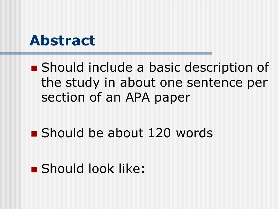 Abstract Should include a basic description of the study in about one sentence per section of an APA paper Should be about 120 words Should look like: