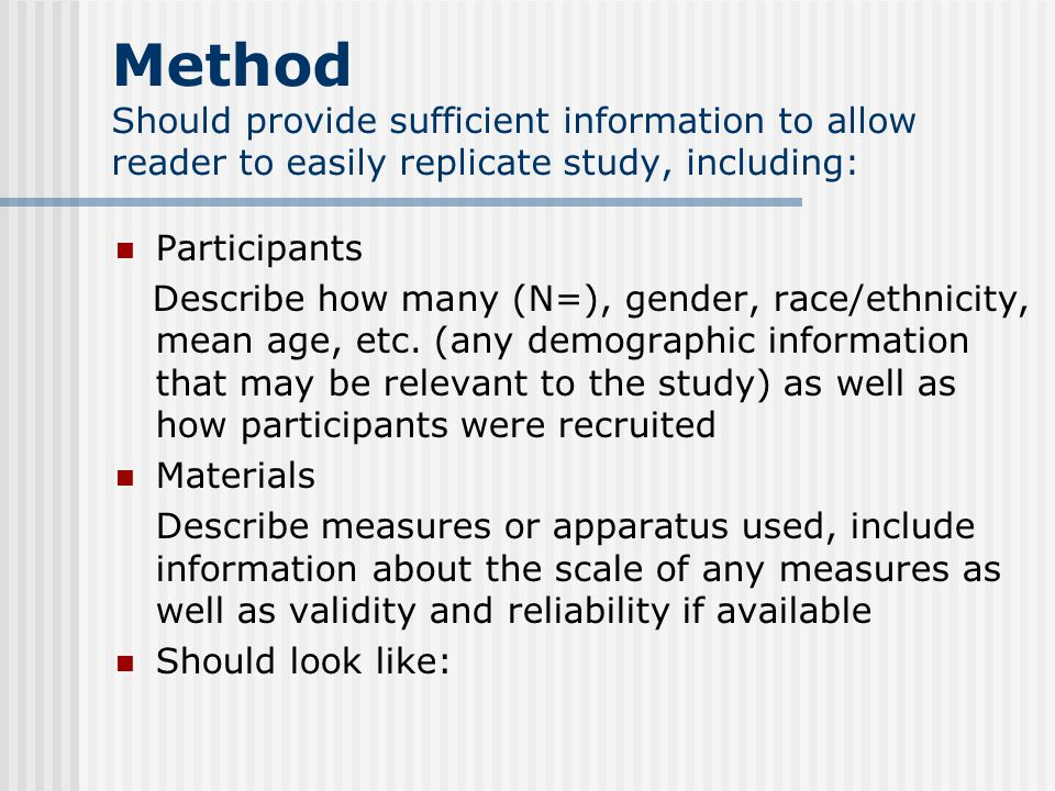 Method Should provide sufficient information to allow reader to easily replicate study, including: Participants Describe how many (N=), gender, race/ethnicity, mean age, etc.