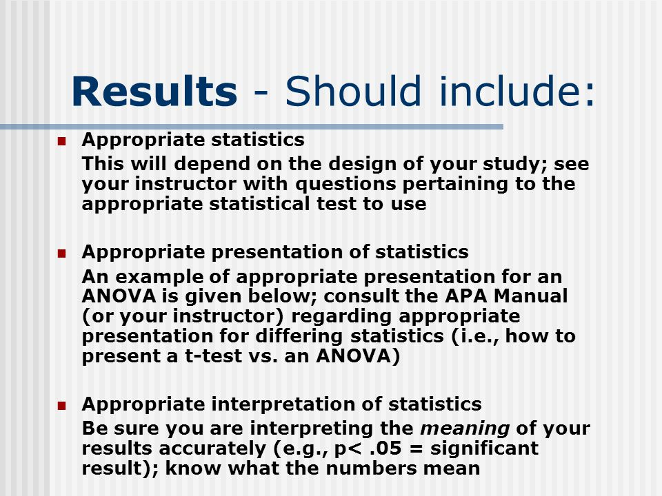 Results - Should include: Appropriate statistics This will depend on the design of your study; see your instructor with questions pertaining to the appropriate statistical test to use Appropriate presentation of statistics An example of appropriate presentation for an ANOVA is given below; consult the APA Manual (or your instructor) regarding appropriate presentation for differing statistics (i.e., how to present a t-test vs.