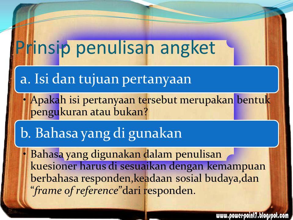 Prinsip penulisan angket a. Isi dan tujuan pertanyaan Apakah isi pertanyaan tersebut merupakan bentuk pengukuran atau bukan? b. Bahasa yang di gunakan