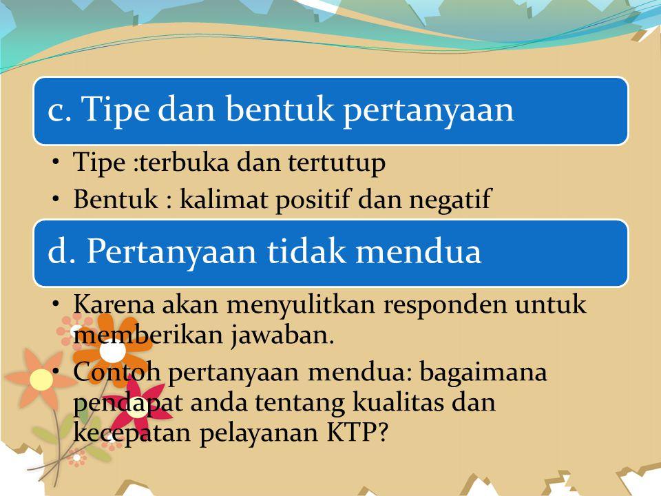 c. Tipe dan bentuk pertanyaan Tipe :terbuka dan tertutup Bentuk : kalimat positif dan negatif d. Pertanyaan tidak mendua Karena akan menyulitkan respo