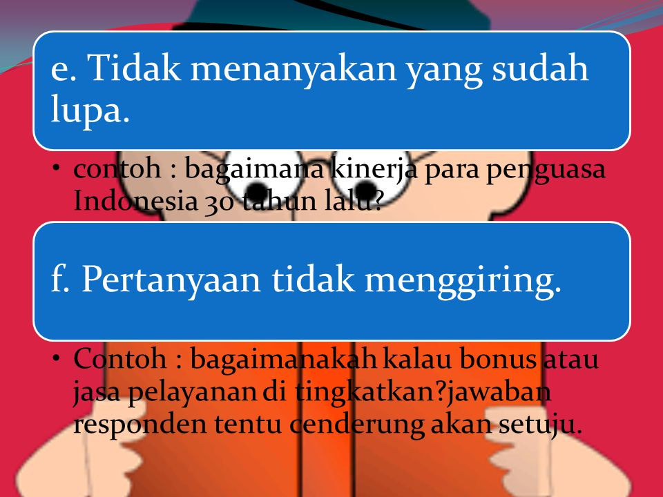 e. Tidak menanyakan yang sudah lupa. contoh : bagaimana kinerja para penguasa Indonesia 30 tahun lalu? f. Pertanyaan tidak menggiring. Contoh : bagaim