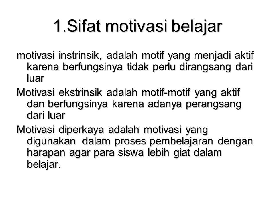 1.Sifat motivasi belajar motivasi instrinsik, adalah motif yang menjadi aktif karena berfungsinya tidak perlu dirangsang dari luar Motivasi ekstrinsik