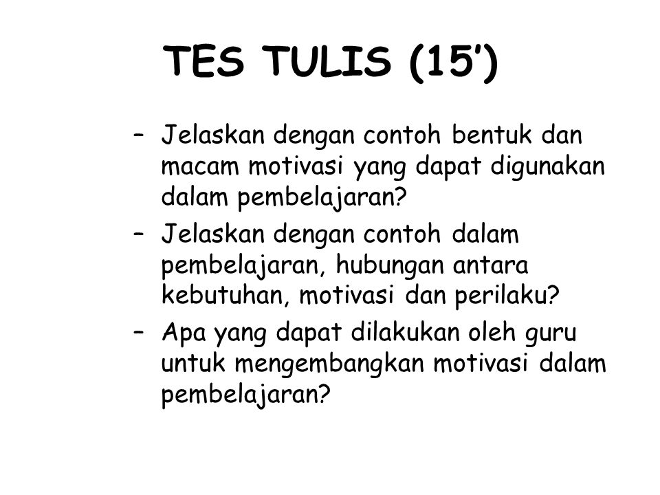 TES TULIS (15') –Jelaskan dengan contoh bentuk dan macam motivasi yang dapat digunakan dalam pembelajaran? –Jelaskan dengan contoh dalam pembelajaran,