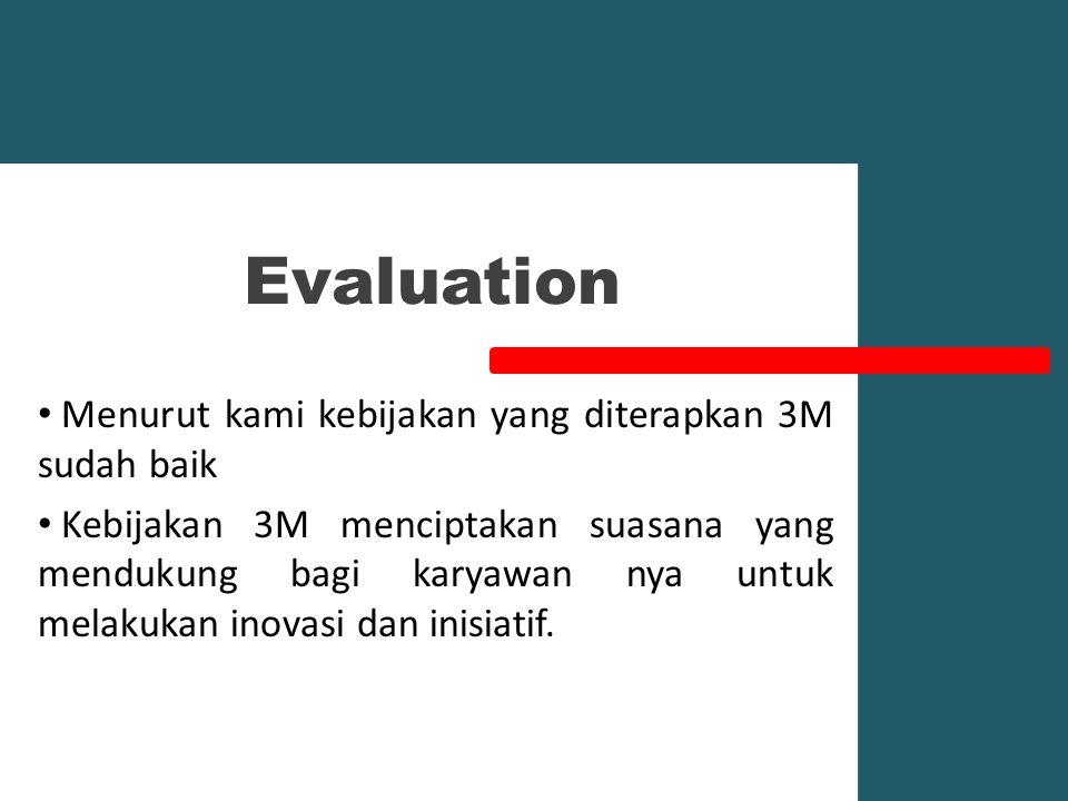 Evaluation Menurut kami kebijakan yang diterapkan 3M sudah baik Kebijakan 3M menciptakan suasana yang mendukung bagi karyawan nya untuk melakukan inovasi dan inisiatif.