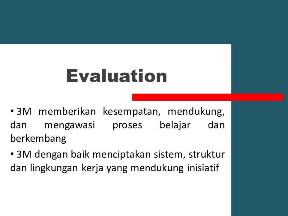 Evaluation 3M memberikan kesempatan, mendukung, dan mengawasi proses belajar dan berkembang 3M dengan baik menciptakan sistem, struktur dan lingkungan kerja yang mendukung inisiatif