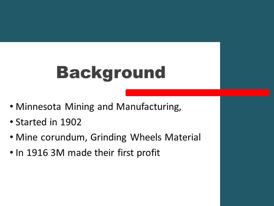 Background Minnesota Mining and Manufacturing, Started in 1902 Mine corundum, Grinding Wheels Material In 1916 3M made their first profit