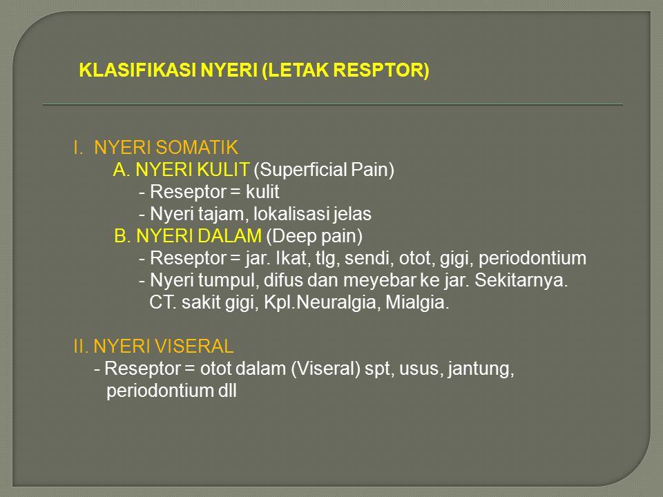 KLASIFIKASI NYERI (LETAK RESPTOR) I. NYERI SOMATIK A. NYERI KULIT (Superficial Pain) - Reseptor = kulit - Nyeri tajam, lokalisasi jelas B. NYERI DALAM
