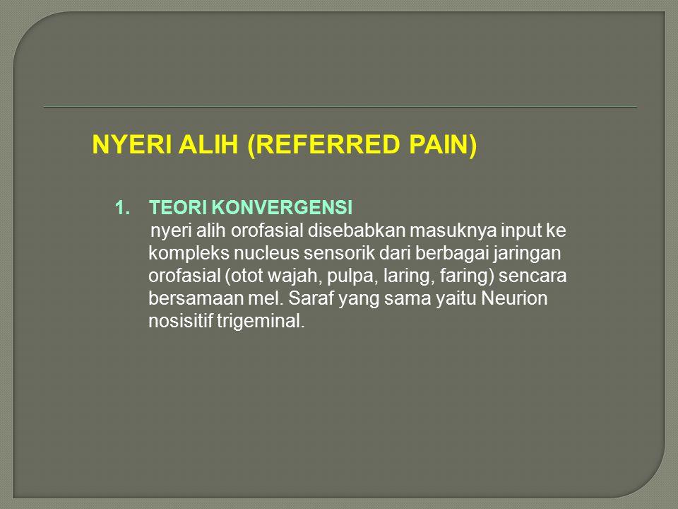 NYERI ALIH (REFERRED PAIN) 1.TEORI KONVERGENSI nyeri alih orofasial disebabkan masuknya input ke kompleks nucleus sensorik dari berbagai jaringan orof