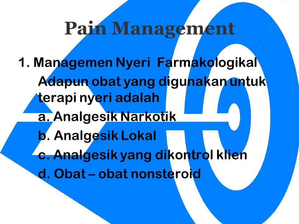 Pain Management 1. Managemen Nyeri Farmakologikal Adapun obat yang digunakan untuk terapi nyeri adalah a. Analgesik Narkotik b. Analgesik Lokal c. Ana