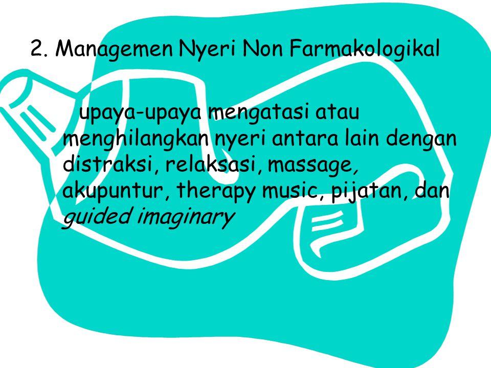 2. Managemen Nyeri Non Farmakologikal upaya-upaya mengatasi atau menghilangkan nyeri antara lain dengan distraksi, relaksasi, massage, akupuntur, ther