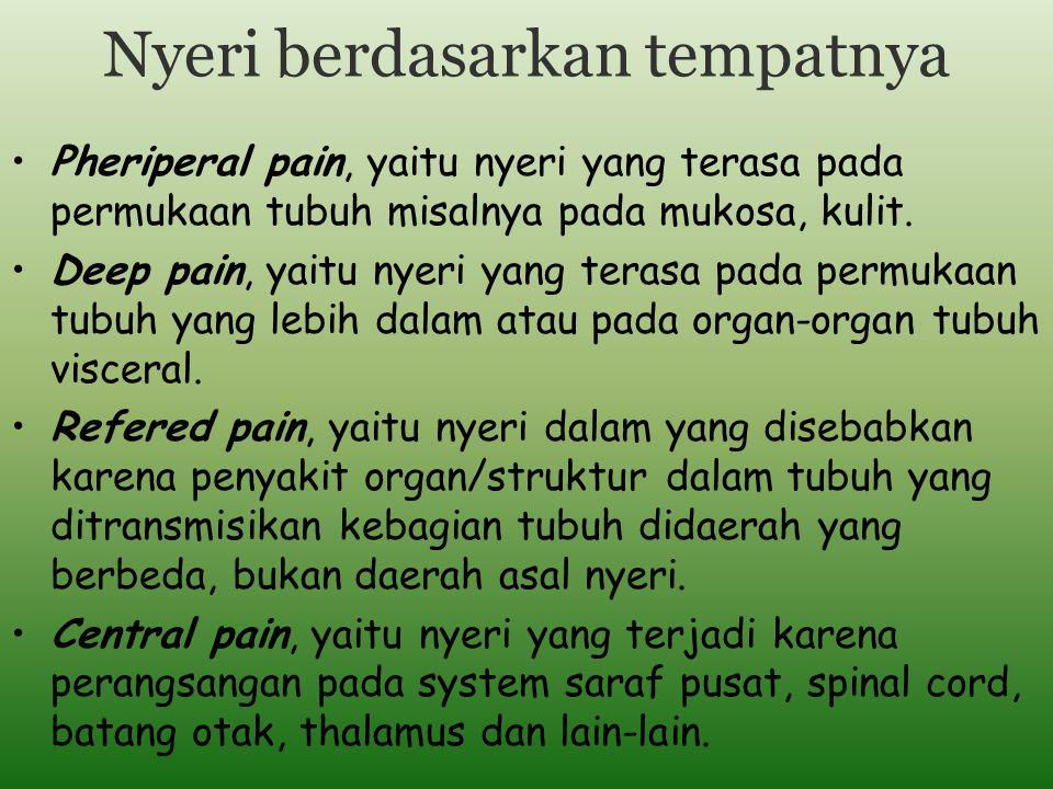 Nyeri berdasarkan tempatnya Pheriperal pain, yaitu nyeri yang terasa pada permukaan tubuh misalnya pada mukosa, kulit. Deep pain, yaitu nyeri yang ter