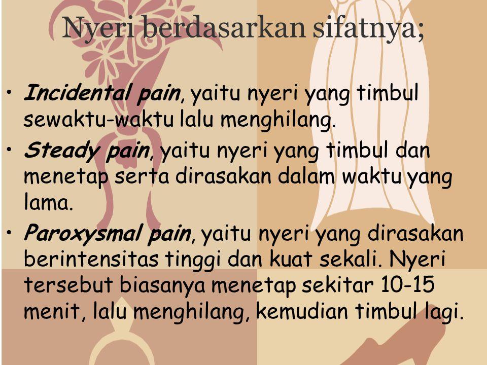 Nyeri berdasarkan sifatnya; Incidental pain, yaitu nyeri yang timbul sewaktu-waktu lalu menghilang. Steady pain, yaitu nyeri yang timbul dan menetap s