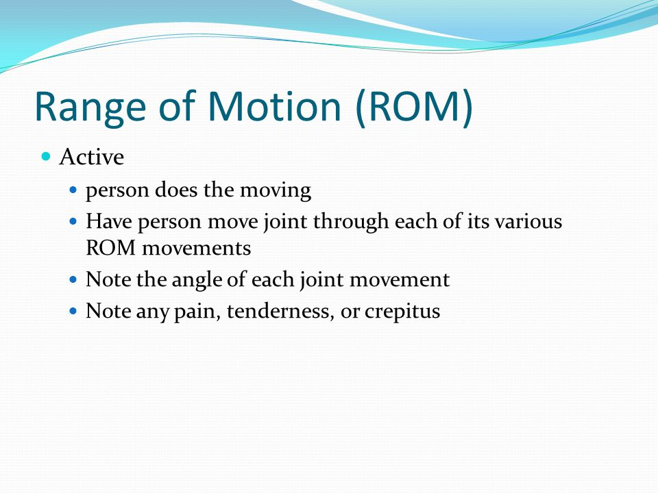 Range of Motion (ROM) Active person does the moving Have person move joint through each of its various ROM movements Note the angle of each joint movement Note any pain, tenderness, or crepitus