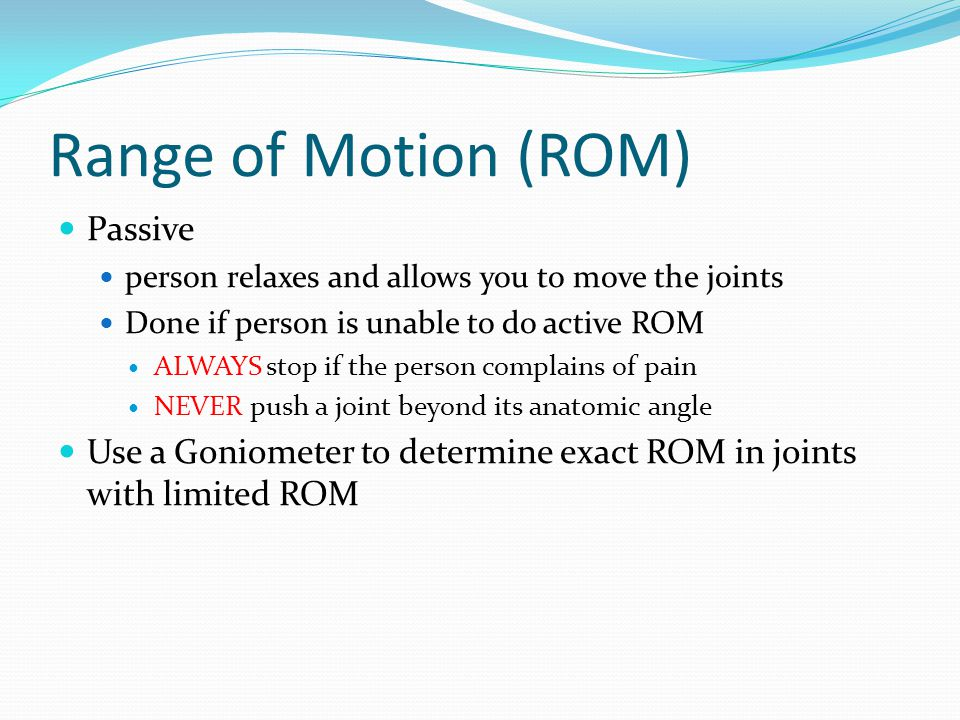 Range of Motion (ROM) Passive person relaxes and allows you to move the joints Done if person is unable to do active ROM ALWAYS stop if the person complains of pain NEVER push a joint beyond its anatomic angle Use a Goniometer to determine exact ROM in joints with limited ROM