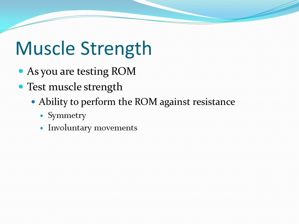 Muscle Strength As you are testing ROM Test muscle strength Ability to perform the ROM against resistance Symmetry Involuntary movements
