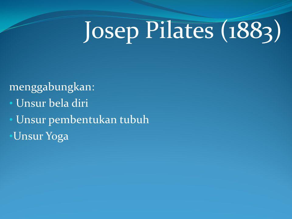 Josep Pilates (1883) menggabungkan: Unsur bela diri Unsur pembentukan tubuh Unsur Yoga