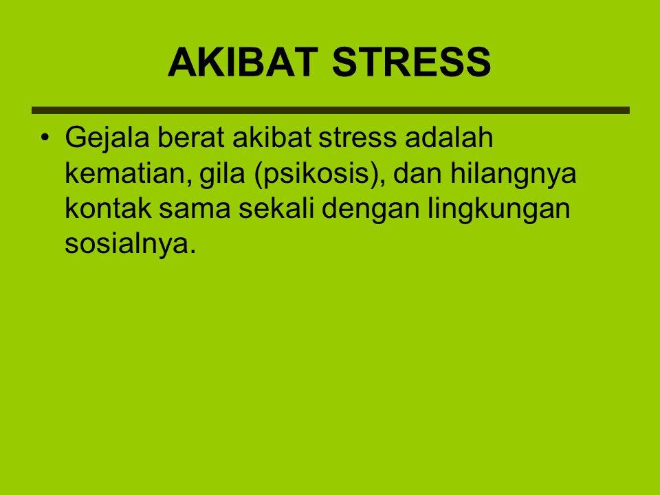 Gejala berat akibat stress adalah kematian, gila (psikosis), dan hilangnya kontak sama sekali dengan lingkungan sosialnya. AKIBAT STRESS