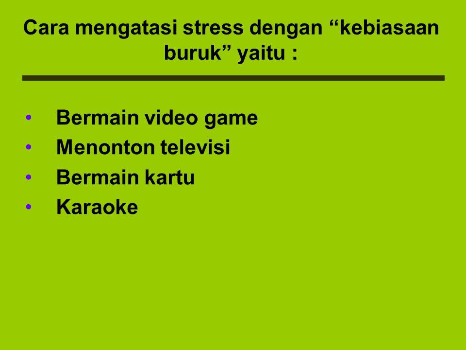 """Cara mengatasi stress dengan """"kebiasaan buruk"""" yaitu : Bermain video game Menonton televisi Bermain kartu Karaoke"""