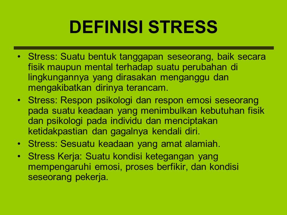 DEFINISI STRESS Stress: Suatu bentuk tanggapan seseorang, baik secara fisik maupun mental terhadap suatu perubahan di lingkungannya yang dirasakan men